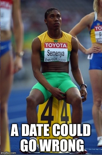 Caster Semenya - Hermi | A DATE COULD GO WRONG | image tagged in caster semenya - hermi | made w/ Imgflip meme maker