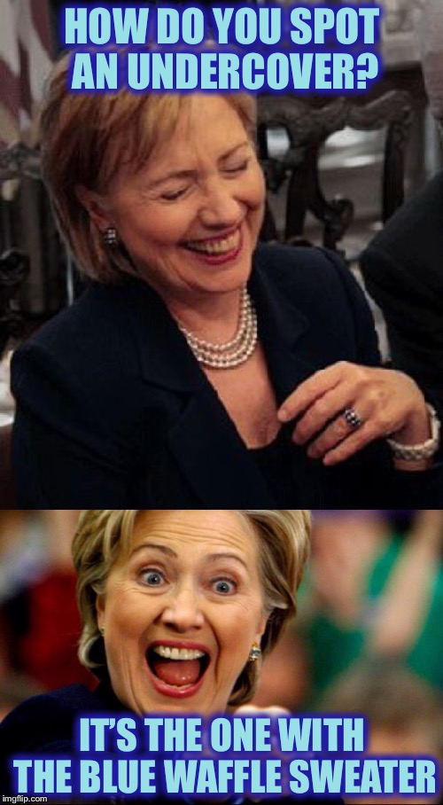 Bad Pun Hillary | HOW DO YOU SPOT AN UNDERCOVER? IT'S THE ONE WITH THE BLUE WAFFLE SWEATER | image tagged in bad pun hillary | made w/ Imgflip meme maker