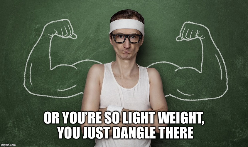 OR YOU'RE SO LIGHT WEIGHT, YOU JUST DANGLE THERE | made w/ Imgflip meme maker