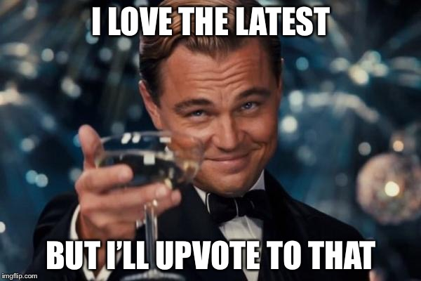 Leonardo Dicaprio Cheers Meme | I LOVE THE LATEST BUT I'LL UPVOTE TO THAT | image tagged in memes,leonardo dicaprio cheers | made w/ Imgflip meme maker