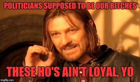 One Does Not Simply Meme | POLITICIANS SUPPOSED TO BE OUR B**CHES THESE HO'S AIN'T LOYAL, YO | image tagged in memes,one does not simply | made w/ Imgflip meme maker