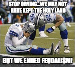 football losers | STOP CRYING...WE MAY NOT HAVE KEPT THE HOLY LAND BUT WE ENDED FEUDALISM! | image tagged in football losers | made w/ Imgflip meme maker