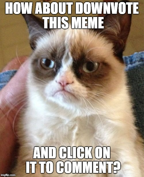 Grumpy Cat Meme | HOW ABOUT DOWNVOTE THIS MEME AND CLICK ON IT TO COMMENT? | image tagged in memes,grumpy cat | made w/ Imgflip meme maker