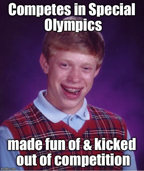 Bad Luck Brian Meme | Competes in Special Olympics made fun of & kicked out of competition | image tagged in memes,bad luck brian | made w/ Imgflip meme maker