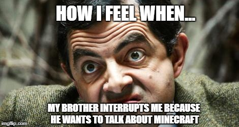 How I Feel When... |  HOW I FEEL WHEN... MY BROTHER INTERRUPTS ME BECAUSE HE WANTS TO TALK ABOUT MINECRAFT | image tagged in how i feel,mr bean,minecraft,brother,sibling | made w/ Imgflip meme maker
