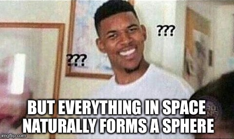 BUT EVERYTHING IN SPACE NATURALLY FORMS A SPHERE | made w/ Imgflip meme maker