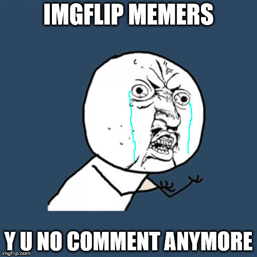 Was it something that I said????  | IMGFLIP MEMERS Y U NO COMMENT ANYMORE | image tagged in memes,y u no,imgflip,depressing,comments,no more | made w/ Imgflip meme maker