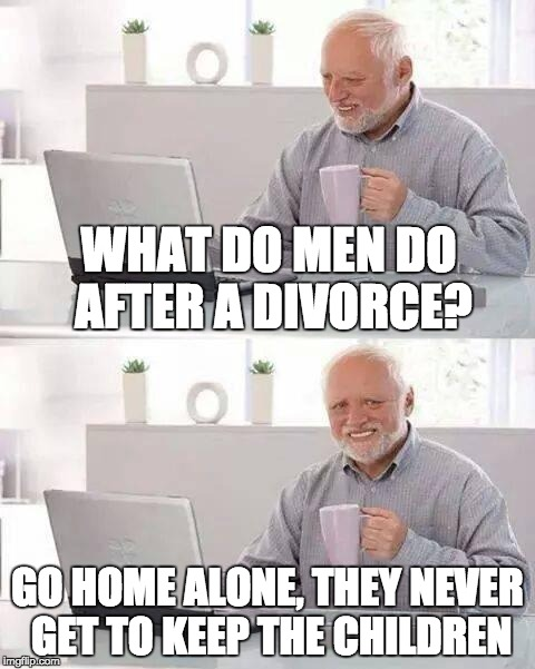 Hide the Pain Harold Meme | WHAT DO MEN DO AFTER A DIVORCE? GO HOME ALONE, THEY NEVER GET TO KEEP THE CHILDREN | image tagged in memes,hide the pain harold | made w/ Imgflip meme maker