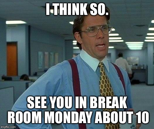 That Would Be Great Meme | I THINK SO. SEE YOU IN BREAK ROOM MONDAY ABOUT 10 | image tagged in memes,that would be great | made w/ Imgflip meme maker