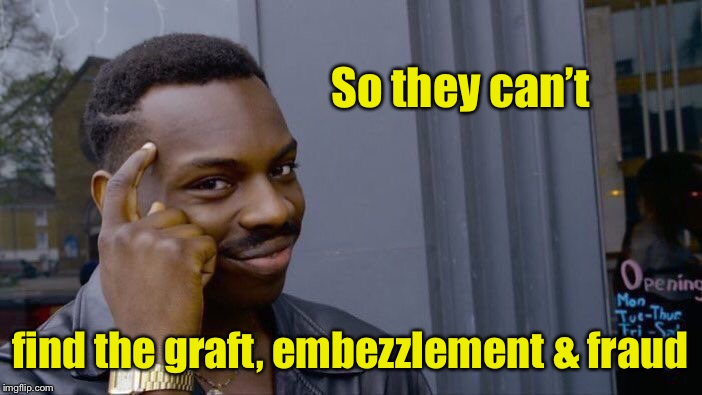 Roll Safe Think About It Meme | So they can't find the graft, embezzlement & fraud | image tagged in memes,roll safe think about it | made w/ Imgflip meme maker
