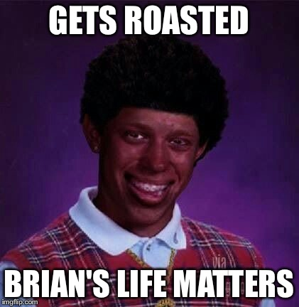 GETS ROASTED BRIAN'S LIFE MATTERS | made w/ Imgflip meme maker