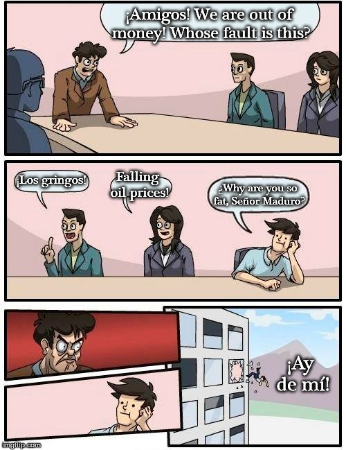 Boardroom Meeting Suggestion Meme | ¡Amigos! We are out of money! Whose fault is this? ¡Los gringos! Falling oil prices! ¿Why are you so fat, Señor Maduro? ¡Ay de mí! | image tagged in memes,boardroom meeting suggestion | made w/ Imgflip meme maker