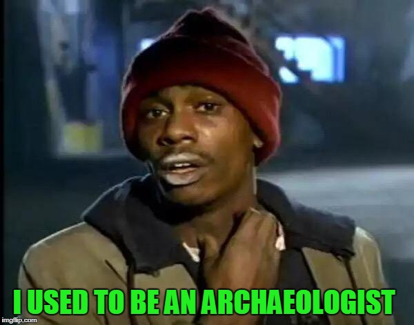 Y'all Got Any More Of That Meme | I USED TO BE AN ARCHAEOLOGIST | image tagged in memes,y'all got any more of that | made w/ Imgflip meme maker