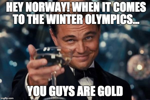 Canadian Leonardo Dicaprio Cheers | HEY NORWAY! WHEN IT COMES TO THE WINTER OLYMPICS... YOU GUYS ARE GOLD | image tagged in memes,leonardo dicaprio cheers,norway,olympics | made w/ Imgflip meme maker