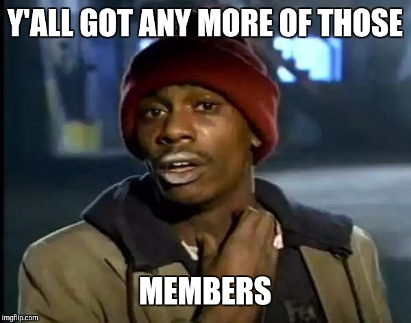 Y'all Got Any More Of That Meme | Y'ALL GOT ANY MORE OF THOSE MEMBERS | image tagged in memes,y'all got any more of that | made w/ Imgflip meme maker