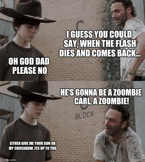Rick and Carl | I GUESS YOU COULD SAY, WHEN THE FLASH DIES AND COMES BACK... OH GOD DAD PLEASE NO HE'S GONNA BE A ZOOMBIE CARL, A ZOOMBIE! EITHER GIVE ME YO | image tagged in memes,rick and carl,im not sorry | made w/ Imgflip meme maker