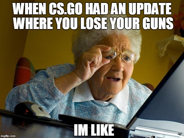 Grandma Finds The Internet Meme | WHEN CS.GO HAD AN UPDATE WHERE YOU LOSE YOUR GUNS IM LIKE | image tagged in memes,grandma finds the internet | made w/ Imgflip meme maker