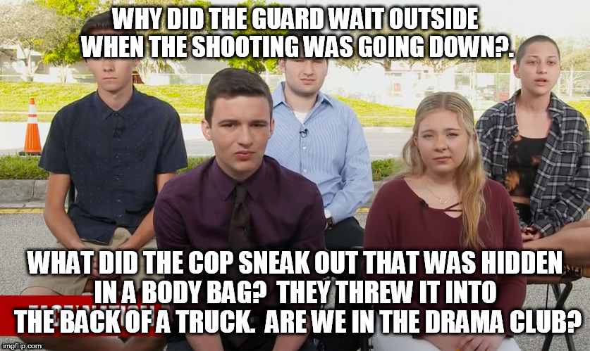 suckers | WHY DID THE GUARD WAIT OUTSIDE WHEN THE SHOOTING WAS GOING DOWN?. WHAT DID THE COP SNEAK OUT THAT WAS HIDDEN IN A BODY BAG?  THEY THREW IT I | image tagged in florida,nra,fake news,cnn fake news,emma gonzales,high school | made w/ Imgflip meme maker