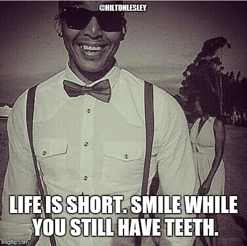 Did you smile today?  | @HILTONLESLEY LIFE IS SHORT. SMILE WHILE YOU STILL HAVE TEETH. | image tagged in hilton-lesley anthony | made w/ Imgflip meme maker