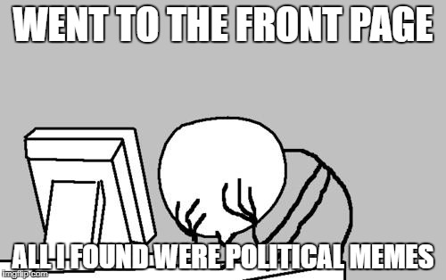 Computer Guy Facepalm Meme | WENT TO THE FRONT PAGE ALL I FOUND WERE POLITICAL MEMES | image tagged in memes,computer guy facepalm,funny but not really,tired of your shit,shut the fuck up | made w/ Imgflip meme maker