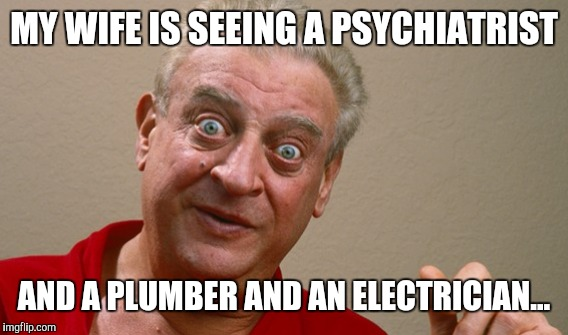 MY WIFE IS SEEING A PSYCHIATRIST AND A PLUMBER AND AN ELECTRICIAN... | made w/ Imgflip meme maker