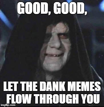Sidious Error | GOOD, GOOD, LET THE DANK MEMES FLOW THROUGH YOU | image tagged in memes,sidious error | made w/ Imgflip meme maker