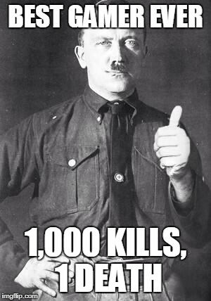 Hitler | BEST GAMER EVER 1,000 KILLS, 1 DEATH | image tagged in hitler | made w/ Imgflip meme maker
