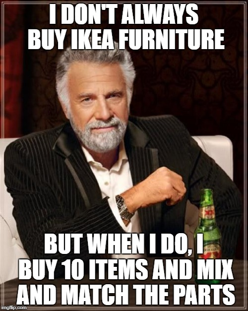 You ever buy 10 chairs and put together a treehouse? | I DON'T ALWAYS BUY IKEA FURNITURE BUT WHEN I DO, I BUY 10 ITEMS AND MIX AND MATCH THE PARTS | image tagged in memes,the most interesting man in the world | made w/ Imgflip meme maker