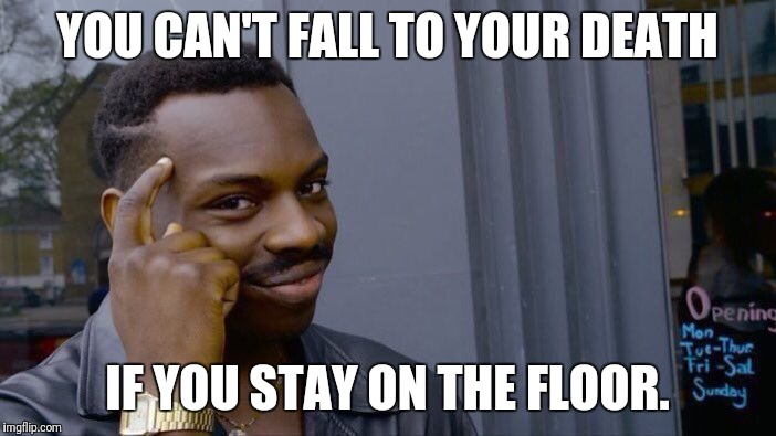 Roll Safe Think About It Meme | YOU CAN'T FALL TO YOUR DEATH IF YOU STAY ON THE FLOOR. | image tagged in memes,roll safe think about it | made w/ Imgflip meme maker