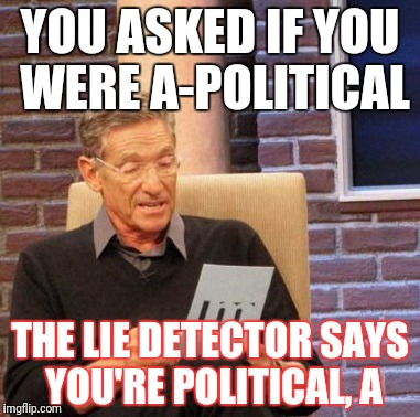 Maury Lie Detector Meme | YOU ASKED IF YOU WERE A-POLITICAL THE LIE DETECTOR SAYS YOU'RE POLITICAL, A | image tagged in memes,maury lie detector | made w/ Imgflip meme maker
