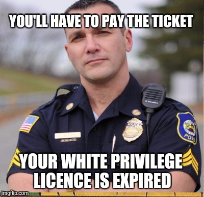 YOU'LL HAVE TO PAY THE TICKET YOUR WHITE PRIVILEGE LICENCE IS EXPIRED | made w/ Imgflip meme maker