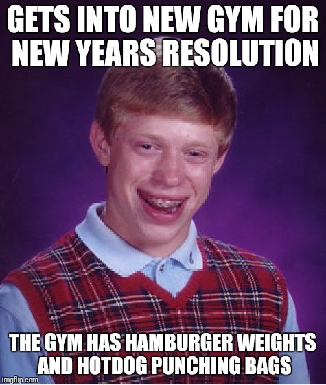 Bad Luck Brian Meme | GETS INTO NEW GYM FOR NEW YEARS RESOLUTION THE GYM HAS HAMBURGER WEIGHTS AND HOTDOG PUNCHING BAGS | image tagged in memes,bad luck brian | made w/ Imgflip meme maker