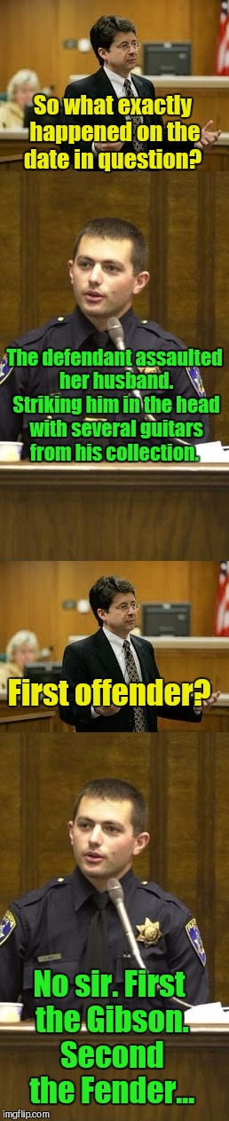 Lawyer and Cop testifying | So what exactly happened on the date in question? No sir. First the Gibson. Second the Fender... The defendant assaulted her husband. Striki | image tagged in lawyer and cop testifying | made w/ Imgflip meme maker