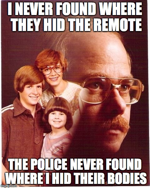 Vengeance Dad Meme | I NEVER FOUND WHERE THEY HID THE REMOTE THE POLICE NEVER FOUND WHERE I HID THEIR BODIES | image tagged in memes,vengeance dad | made w/ Imgflip meme maker