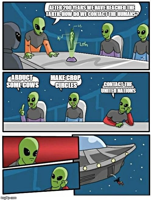 Alien Meeting Suggestion Meme | AFTER 200 YEARS WE HAVE REACHED THE EARTH. HOW DO WE CONTACT THE HUMANS? ABDUCT SOME COWS MAKE CROP CIRCLES CONTACT THE UNITED NATIONS | image tagged in memes,alien meeting suggestion | made w/ Imgflip meme maker