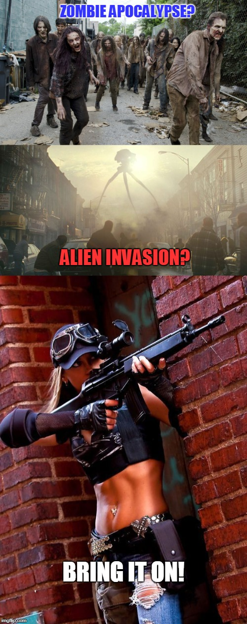 You sure you want to ban guns? | ZOMBIE APOCALYPSE? BRING IT ON! ALIEN INVASION? | image tagged in zombie,alien,2nd amendment,open carry | made w/ Imgflip meme maker