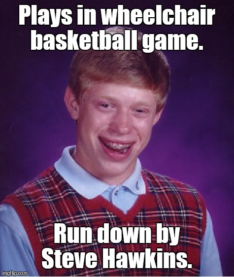 Bad Luck Brian Meme | Plays in wheelchair basketball game. Run down by Steve Hawkins. | image tagged in memes,bad luck brian | made w/ Imgflip meme maker