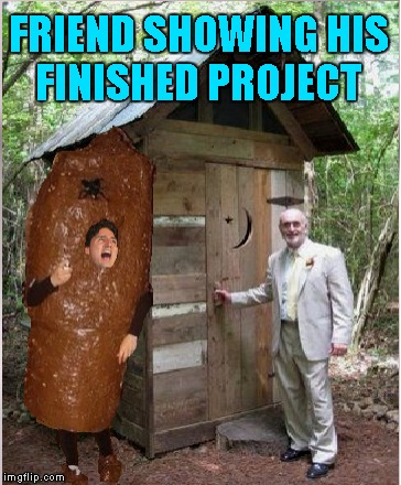 Turd hole | FRIEND SHOWING HIS FINISHED PROJECT | image tagged in justin trudeau,funny memes,political meme | made w/ Imgflip meme maker