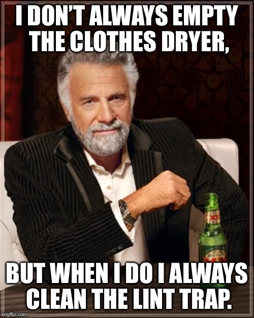 The Most Interesting Man In The World Meme | I DON'T ALWAYS EMPTY THE CLOTHES DRYER, BUT WHEN I DO I ALWAYS CLEAN THE LINT TRAP. | image tagged in memes,the most interesting man in the world | made w/ Imgflip meme maker