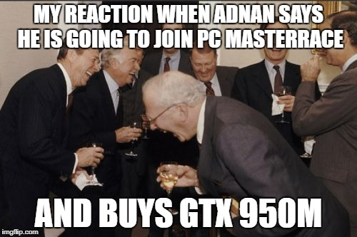 Laughing Men In Suits Meme | MY REACTION WHEN ADNAN SAYS HE IS GOING TO JOIN PC MASTERRACE AND BUYS GTX 950M | image tagged in memes,laughing men in suits | made w/ Imgflip meme maker
