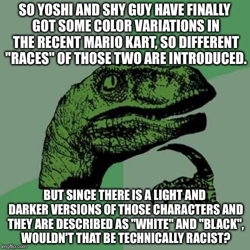 "To be racist, or not to be racist? That's the question. | SO YOSHI AND SHY GUY HAVE FINALLY GOT SOME COLOR VARIATIONS IN THE RECENT MARIO KART, SO DIFFERENT ""RACES"" OF THOSE TWO ARE INTRODUCED. BUT  