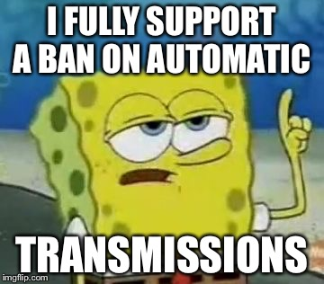 I'll Have You Know Spongebob |  I FULLY SUPPORT A BAN ON AUTOMATIC; TRANSMISSIONS | image tagged in memes,ill have you know spongebob | made w/ Imgflip meme maker
