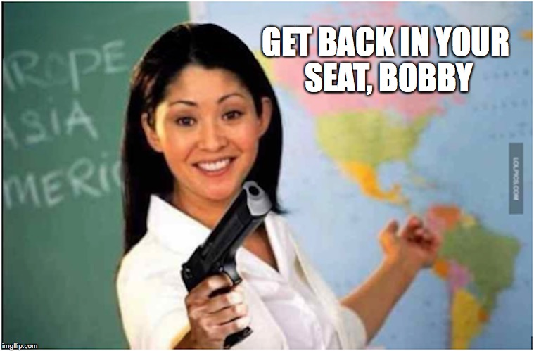 Credible Deterrent | GET BACK IN YOUR SEAT, BOBBY | image tagged in unhelpful high school teacher,gun control,school meme | made w/ Imgflip meme maker
