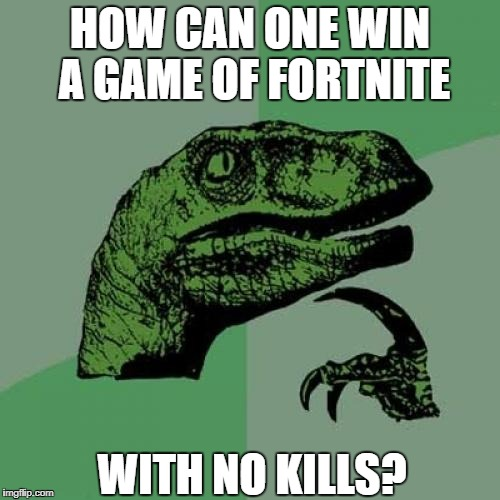 Philosoraptor Meme | HOW CAN ONE WIN A GAME OF FORTNITE WITH NO KILLS? | image tagged in memes,philosoraptor | made w/ Imgflip meme maker