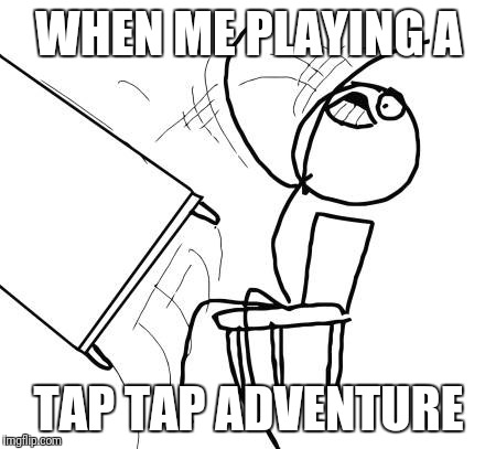 Table Flip Guy Meme | WHEN ME PLAYING A TAP TAP ADVENTURE | image tagged in memes,table flip guy | made w/ Imgflip meme maker