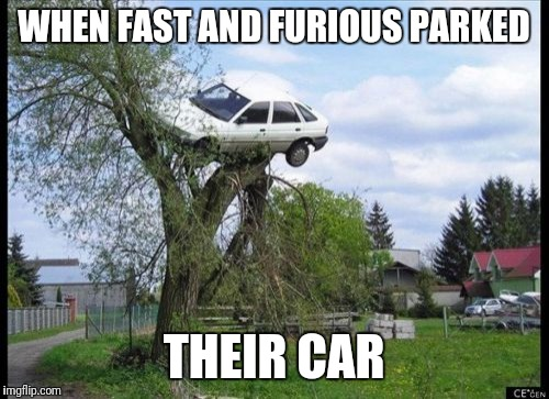 Secure Parking Meme | WHEN FAST AND FURIOUS PARKED THEIR CAR | image tagged in memes,secure parking | made w/ Imgflip meme maker