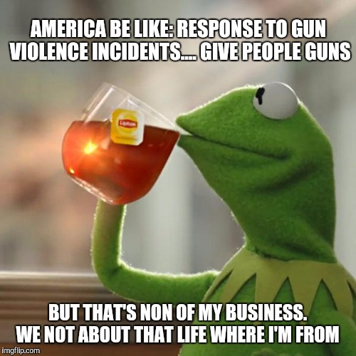 But Thats None Of My Business Meme | AMERICA BE LIKE: RESPONSE TO GUN VIOLENCE INCIDENTS.... GIVE PEOPLE GUNS BUT THAT'S NON OF MY BUSINESS. WE NOT ABOUT THAT LIFE WHERE I'M FRO | image tagged in memes,but thats none of my business,kermit the frog | made w/ Imgflip meme maker