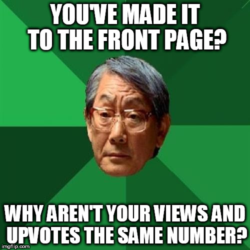 High Expectations Asian Father Meme | YOU'VE MADE IT TO THE FRONT PAGE? WHY AREN'T YOUR VIEWS AND UPVOTES THE SAME NUMBER? | image tagged in memes,high expectations asian father | made w/ Imgflip meme maker