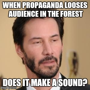 Bearded Conspiracy Keanu | WHEN PROPAGANDA LOOSES AUDIENCE IN THE FOREST DOES IT MAKE A SOUND? | image tagged in bearded conspiracy keanu | made w/ Imgflip meme maker