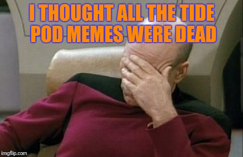 Captain Picard Facepalm Meme | I THOUGHT ALL THE TIDE POD MEMES WERE DEAD | image tagged in memes,captain picard facepalm | made w/ Imgflip meme maker
